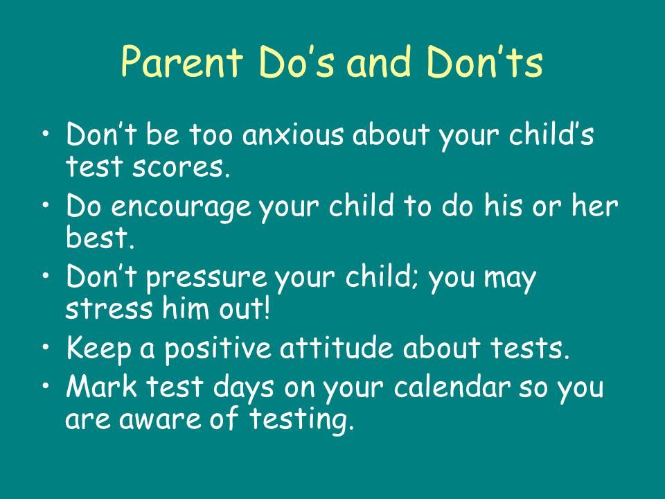 Parent Dos and Donts Dont be too anxious about your childs test scores.