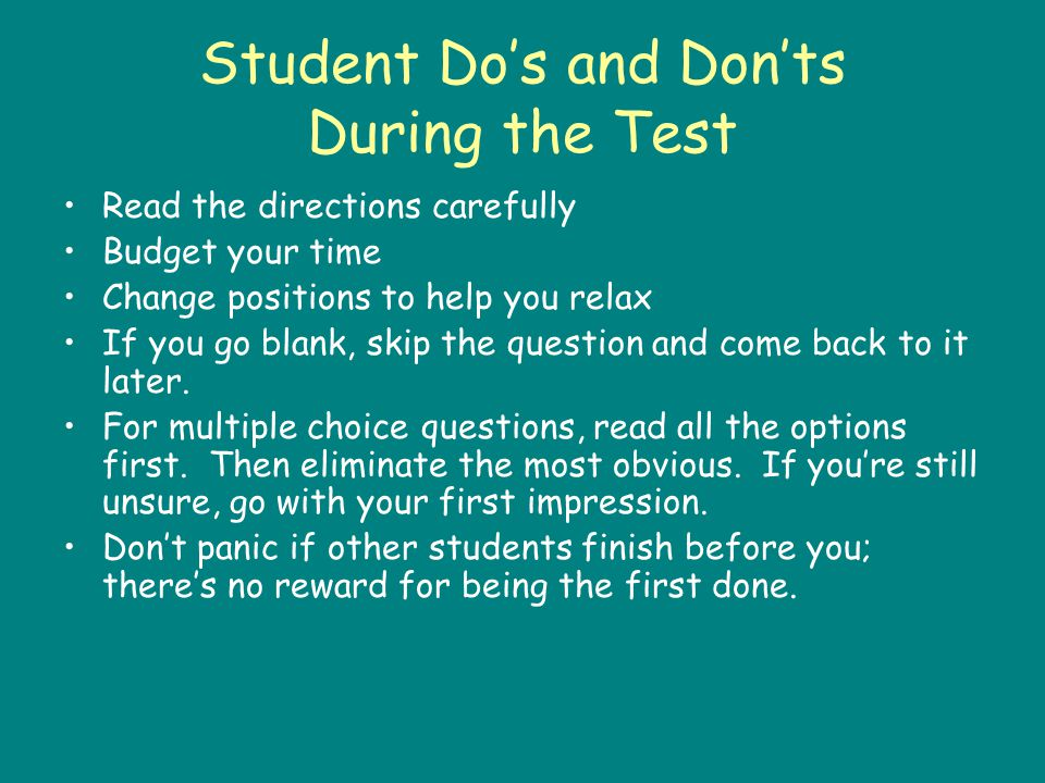 Student Dos and Donts During the Test Read the directions carefully Budget your time Change positions to help you relax If you go blank, skip the question and come back to it later.