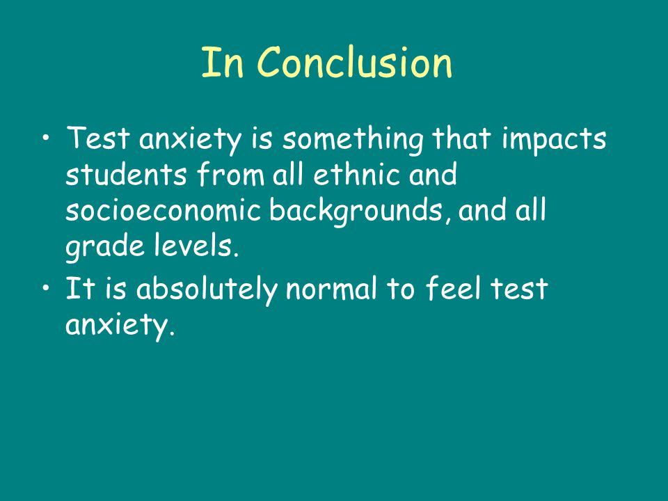 In Conclusion Test anxiety is something that impacts students from all ethnic and socioeconomic backgrounds, and all grade levels.