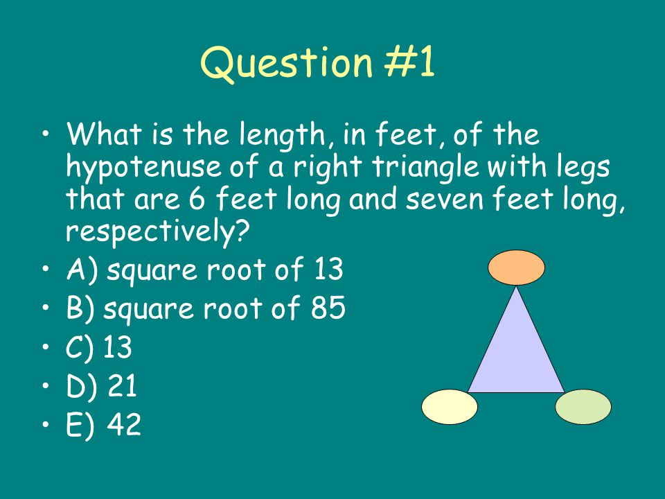 Question #1 What is the length, in feet, of the hypotenuse of a right triangle with legs that are 6 feet long and seven feet long, respectively.