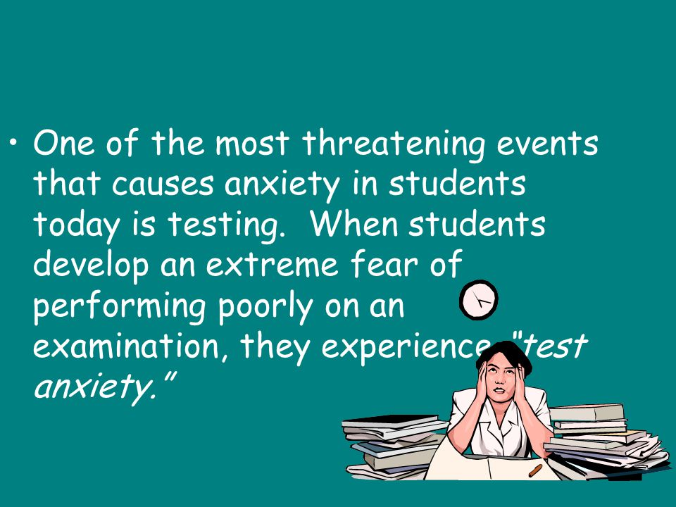 One of the most threatening events that causes anxiety in students today is testing.