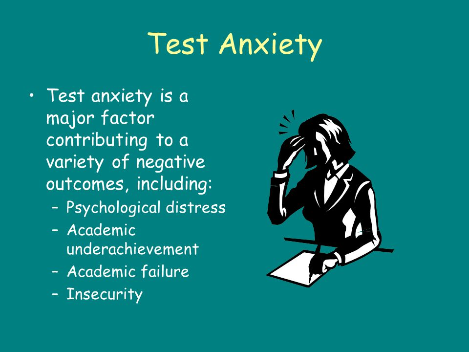 Test Anxiety Test anxiety is a major factor contributing to a variety of negative outcomes, including: –Psychological distress –Academic underachievement –Academic failure –Insecurity