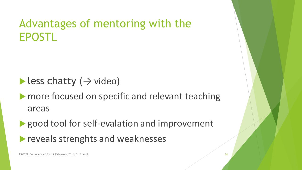 Advantages of mentoring with the EPOSTL less chatty ( video) more focused on specific and relevant teaching areas good tool for self-evalation and improvement reveals strenghts and weaknesses EPOSTL Conference 18 – 19 February, 2014; S.