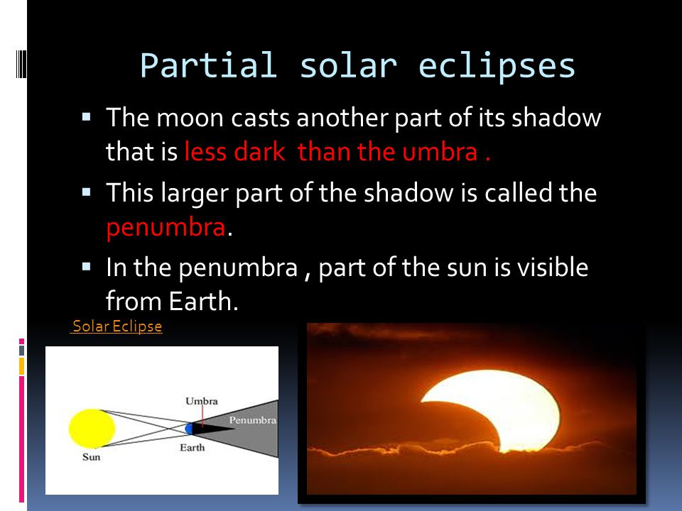 Partial solar eclipses The moon casts another part of its shadow that is less dark than the umbra. This larger part of the shadow is called the penumb