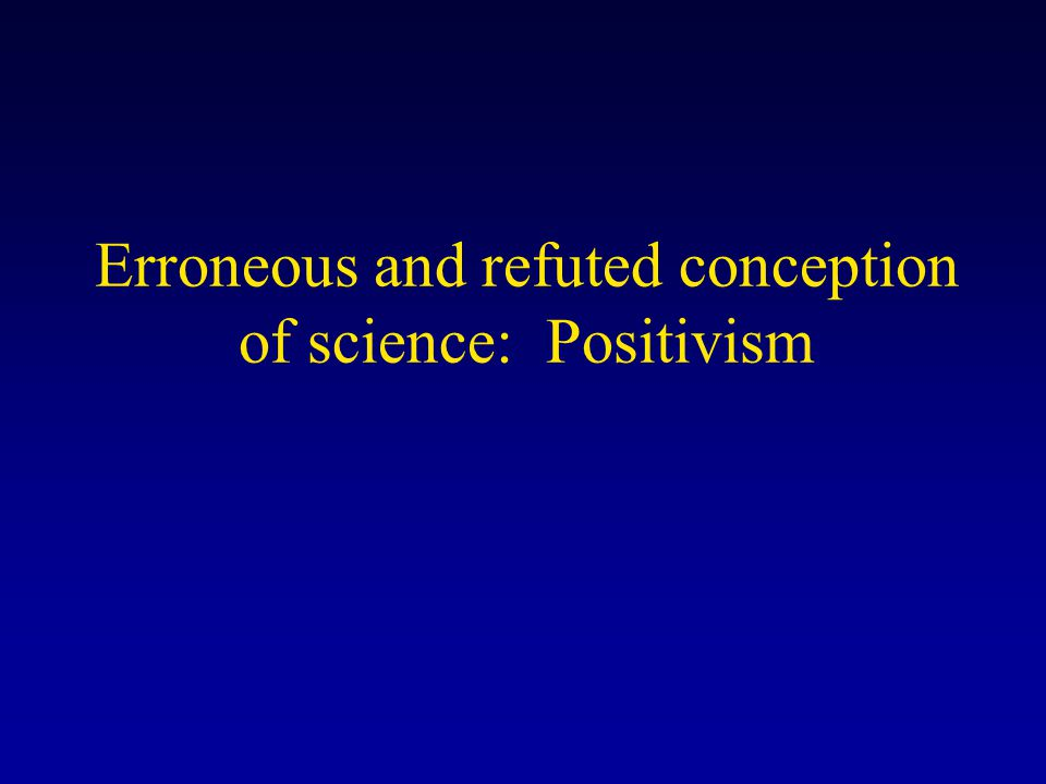 Erroneous and refuted conception of science: Positivism