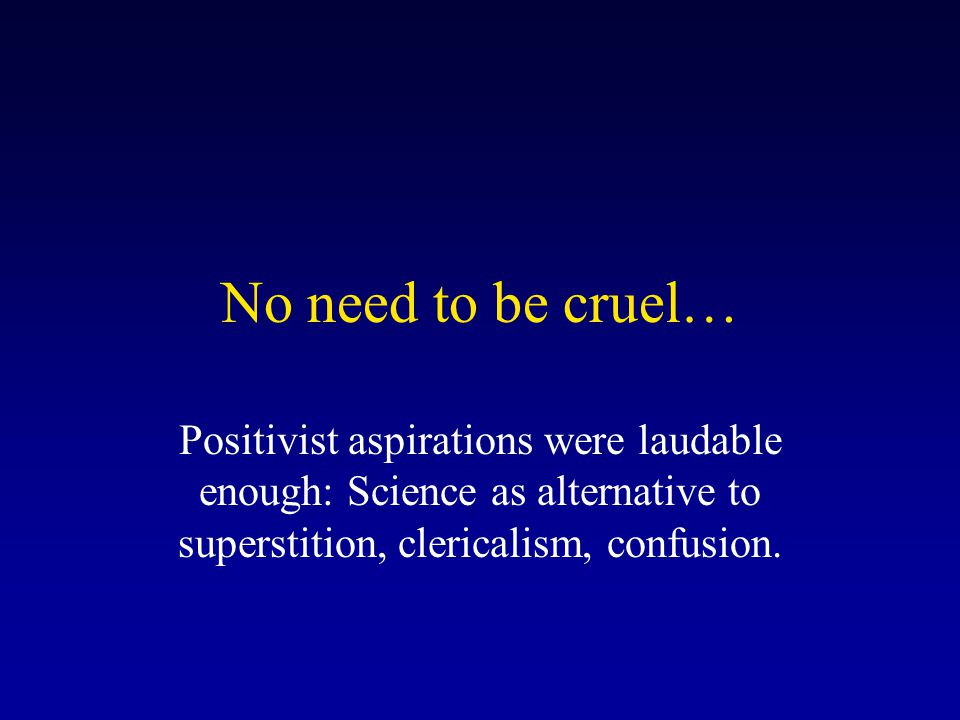 No need to be cruel… Positivist aspirations were laudable enough: Science as alternative to superstition, clericalism, confusion.