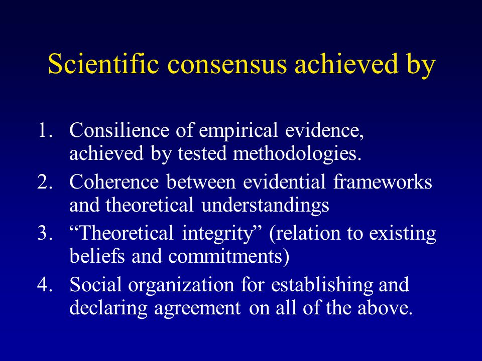 Scientific consensus achieved by 1.Consilience of empirical evidence, achieved by tested methodologies. 2.Coherence between evidential frameworks and