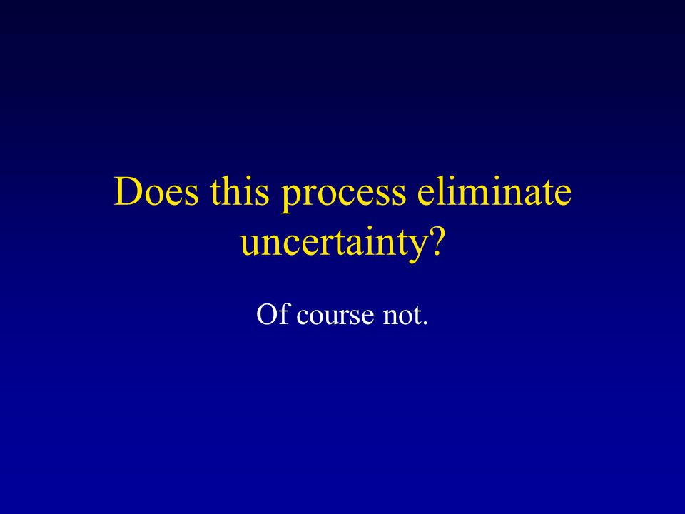 Does this process eliminate uncertainty? Of course not.