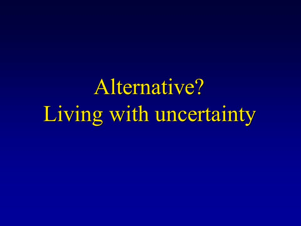 Alternative? Living with uncertainty