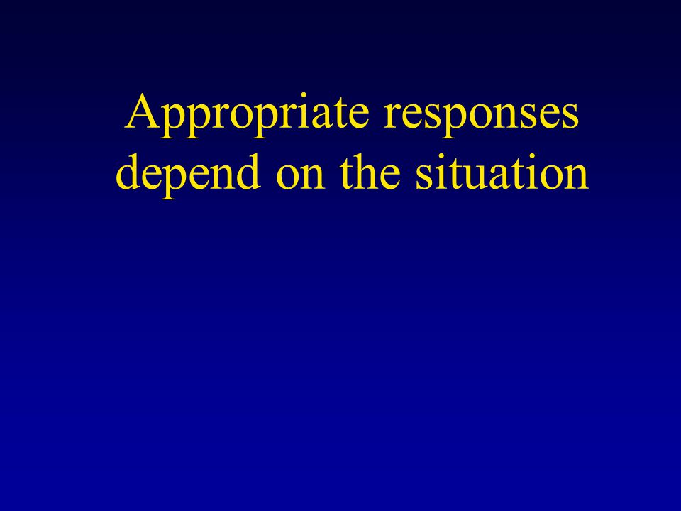 Appropriate responses depend on the situation