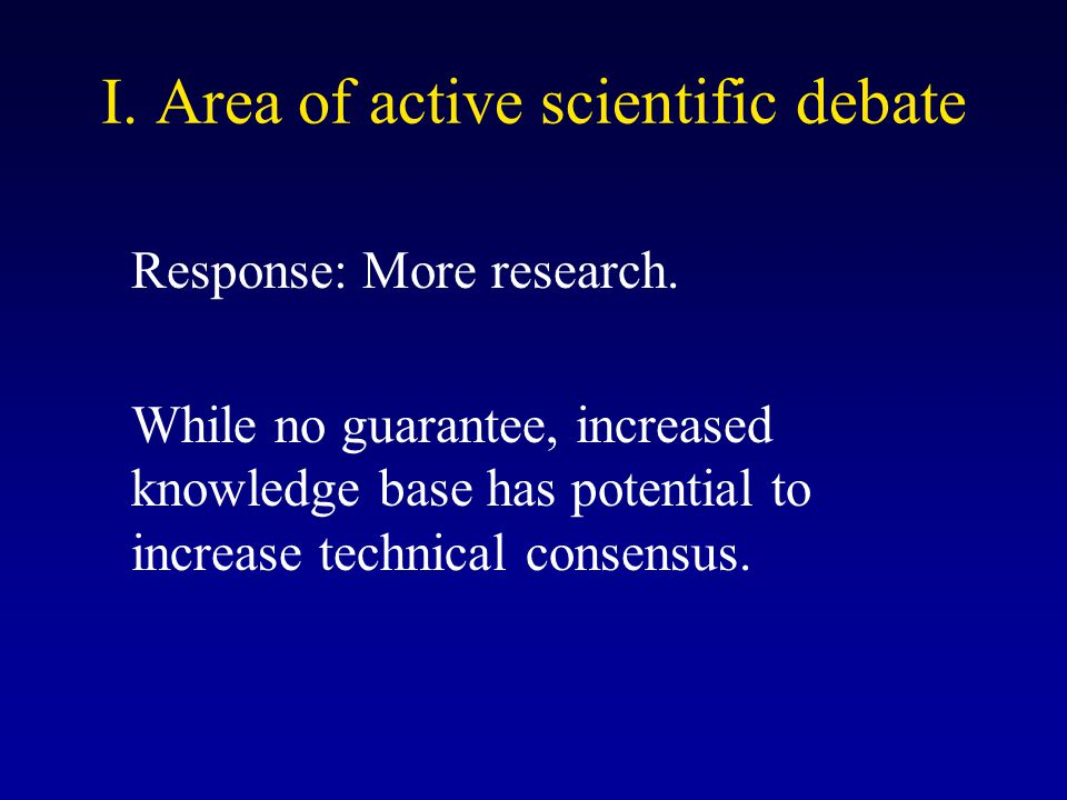 I. Area of active scientific debate Response: More research. While no guarantee, increased knowledge base has potential to increase technical consensu