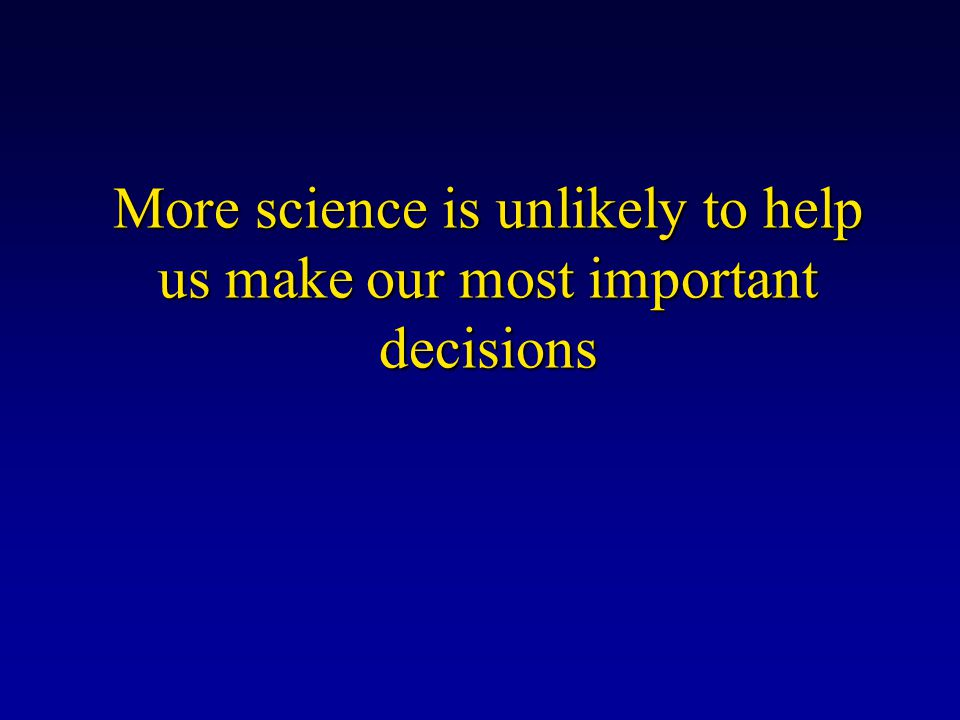 More science is unlikely to help us make our most important decisions