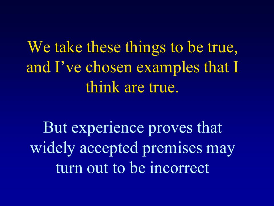 We take these things to be true, and Ive chosen examples that I think are true. But experience proves that widely accepted premises may turn out to be