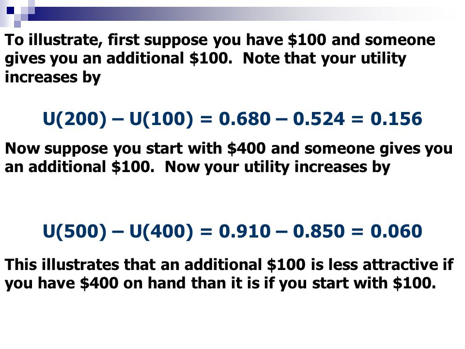 To illustrate, first suppose you have $100 and someone gives you an additional $100. Note that your utility increases by U(200) – U(100) = 0.680 – 0.5