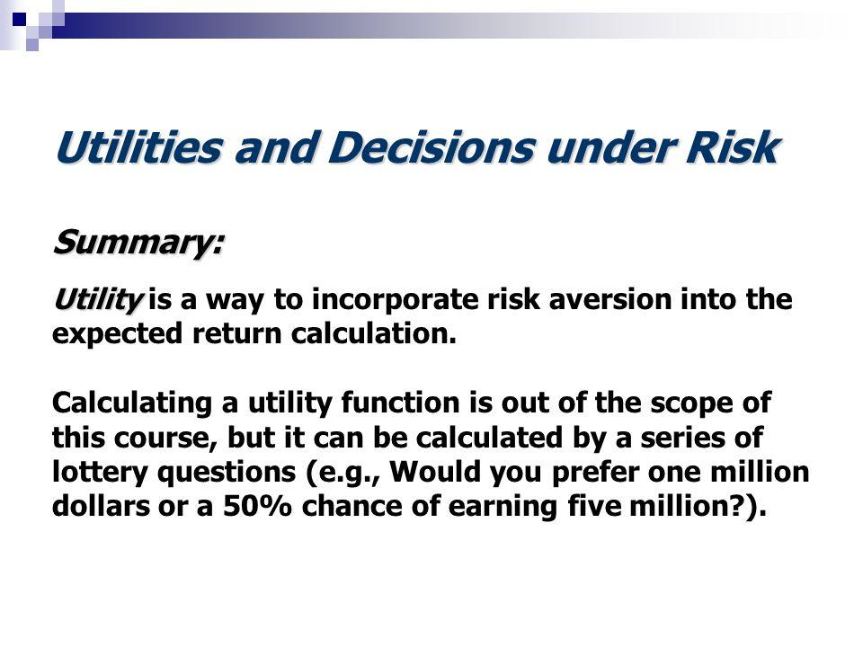 Utilities and Decisions under Risk Summary: Utility Utility is a way to incorporate risk aversion into the expected return calculation. Calculating a