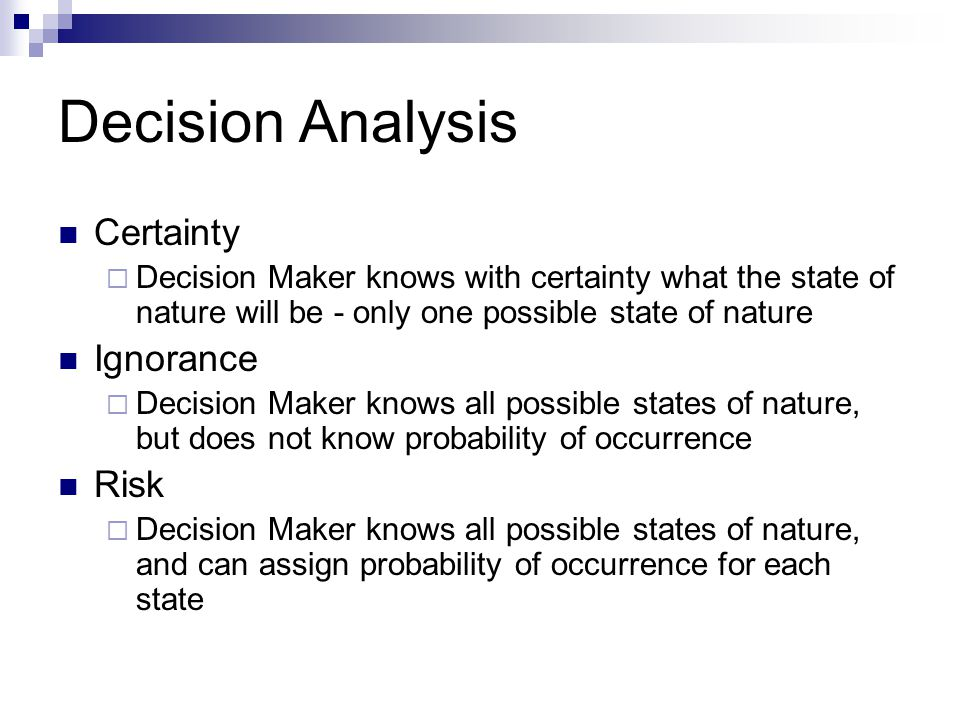 Decision Analysis Certainty Decision Maker knows with certainty what the state of nature will be - only one possible state of nature Ignorance Decisio