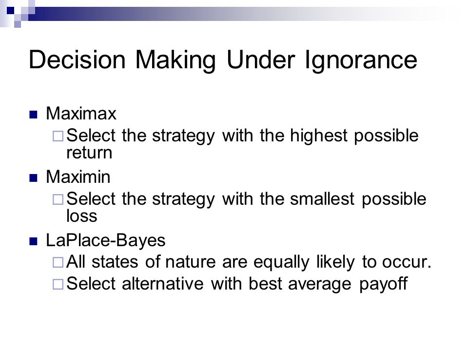 Decision Making Under Ignorance Maximax Select the strategy with the highest possible return Maximin Select the strategy with the smallest possible lo