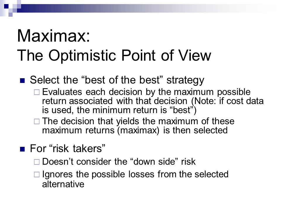 Maximax: The Optimistic Point of View Select the best of the best strategy Evaluates each decision by the maximum possible return associated with that
