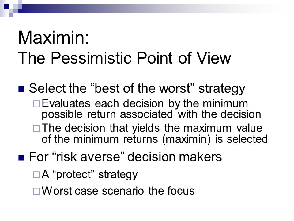 Maximin: The Pessimistic Point of View Select the best of the worst strategy Evaluates each decision by the minimum possible return associated with th