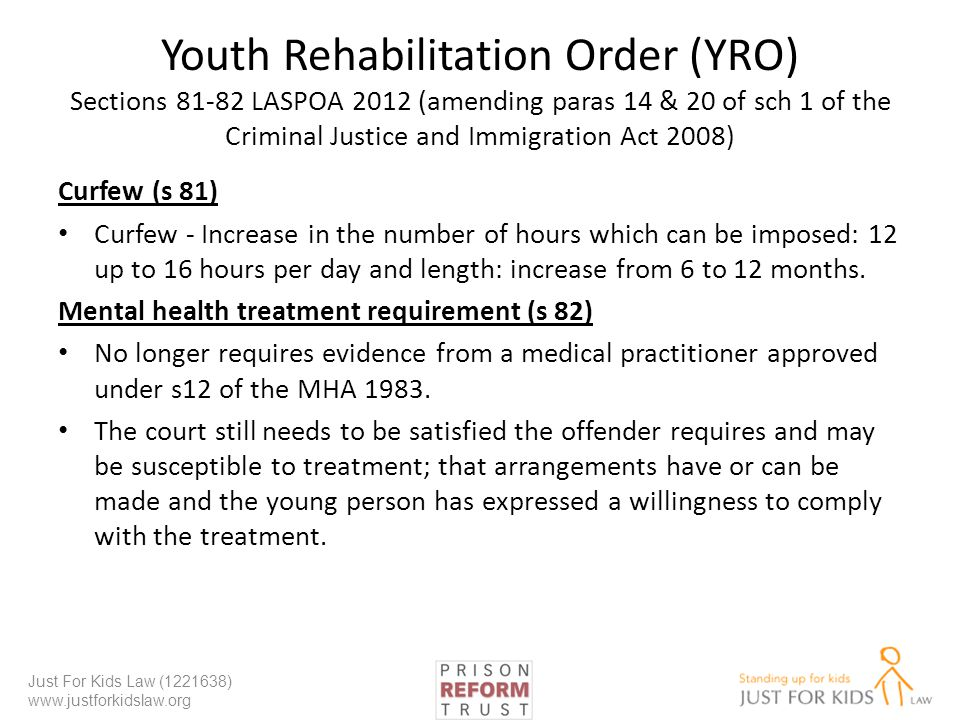Youth Rehabilitation Order (YRO) Sections 81-82 LASPOA 2012 (amending paras 14 & 20 of sch 1 of the Criminal Justice and Immigration Act 2008) Curfew (s 81) Curfew - Increase in the number of hours which can be imposed: 12 up to 16 hours per day and length: increase from 6 to 12 months.