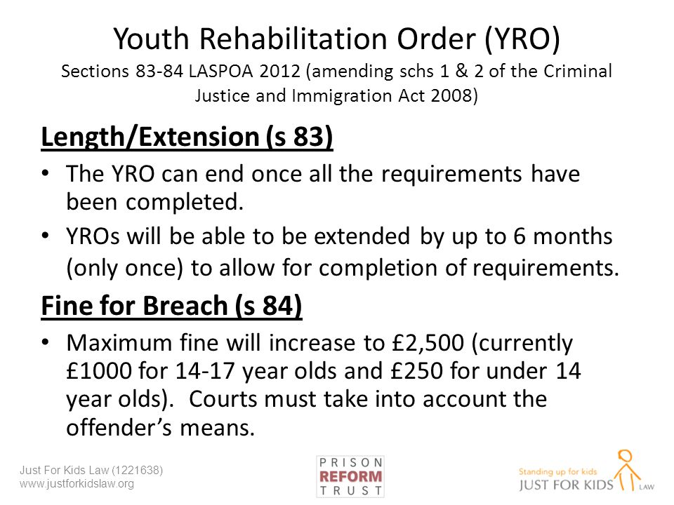 Youth Rehabilitation Order (YRO) Sections 83-84 LASPOA 2012 (amending schs 1 & 2 of the Criminal Justice and Immigration Act 2008) Length/Extension (s 83) The YRO can end once all the requirements have been completed.