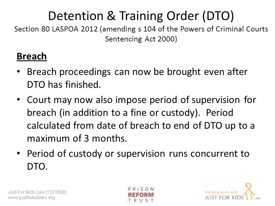 Detention & Training Order (DTO) Section 80 LASPOA 2012 (amending s 104 of the Powers of Criminal Courts Sentencing Act 2000) Breach Breach proceedings can now be brought even after DTO has finished.