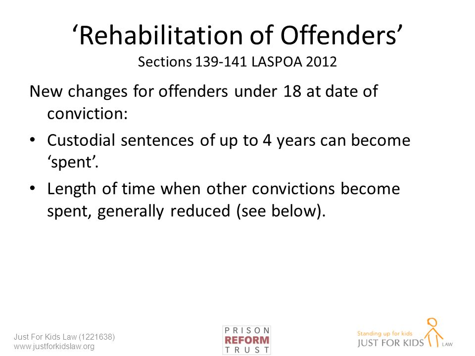 Rehabilitation of Offenders Sections 139-141 LASPOA 2012 New changes for offenders under 18 at date of conviction: Custodial sentences of up to 4 years can become spent.
