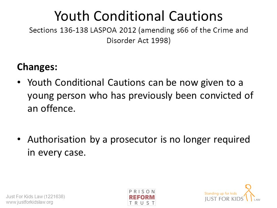Youth Conditional Cautions Sections 136-138 LASPOA 2012 (amending s66 of the Crime and Disorder Act 1998) Changes: Youth Conditional Cautions can be now given to a young person who has previously been convicted of an offence.
