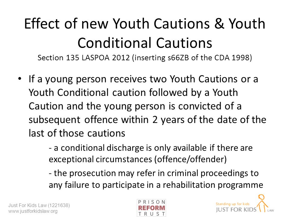 Effect of new Youth Cautions & Youth Conditional Cautions Section 135 LASPOA 2012 (inserting s66ZB of the CDA 1998) If a young person receives two Youth Cautions or a Youth Conditional caution followed by a Youth Caution and the young person is convicted of a subsequent offence within 2 years of the date of the last of those cautions - a conditional discharge is only available if there are exceptional circumstances (offence/offender) - the prosecution may refer in criminal proceedings to any failure to participate in a rehabilitation programme Just For Kids Law (1221638) www.justforkidslaw.org