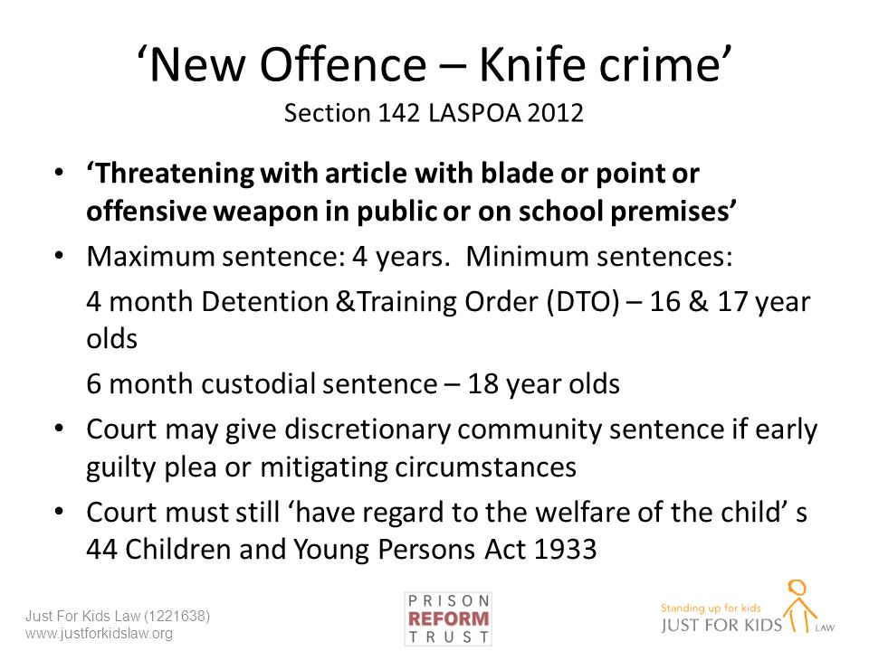 New Offence – Knife crime Section 142 LASPOA 2012 Threatening with article with blade or point or offensive weapon in public or on school premises Maximum sentence: 4 years.