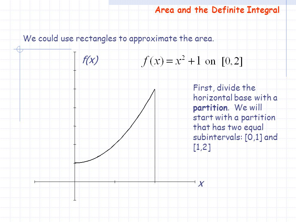 We could use rectangles to approximate the area. First, divide the horizontal base with a partition. We will start with a partition that has two equal