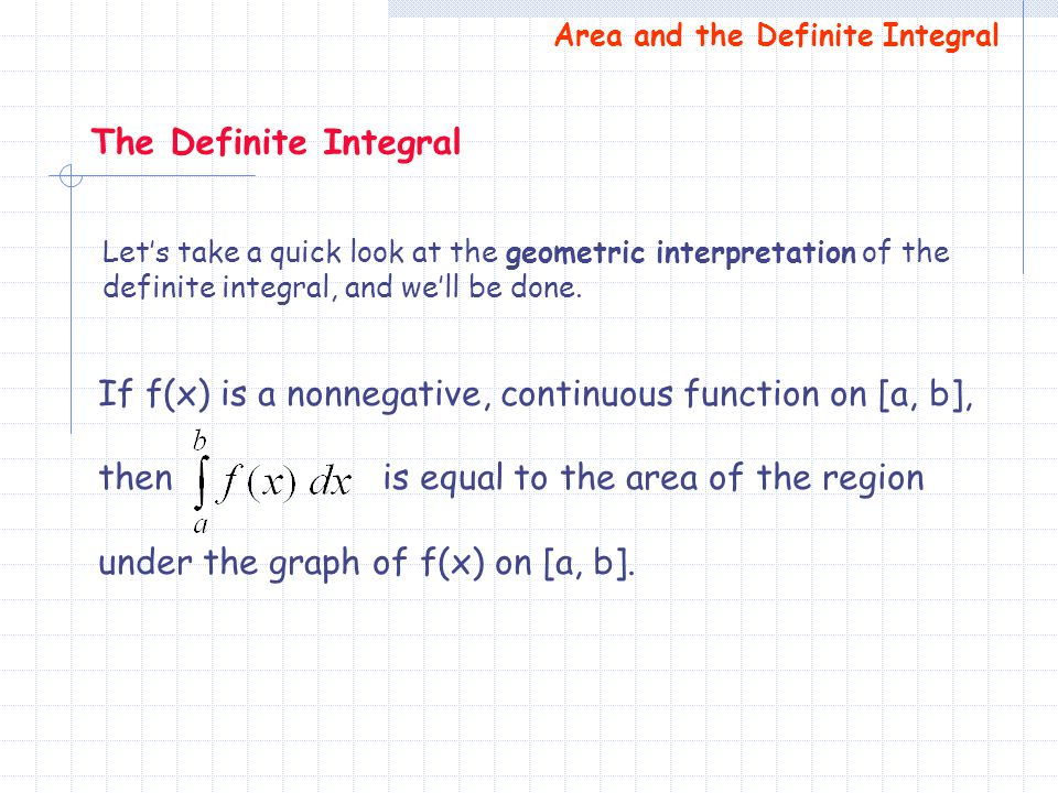 If f(x) is a nonnegative, continuous function on [a, b], then is equal to the area of the region under the graph of f(x) on [a, b]. The Definite Integ