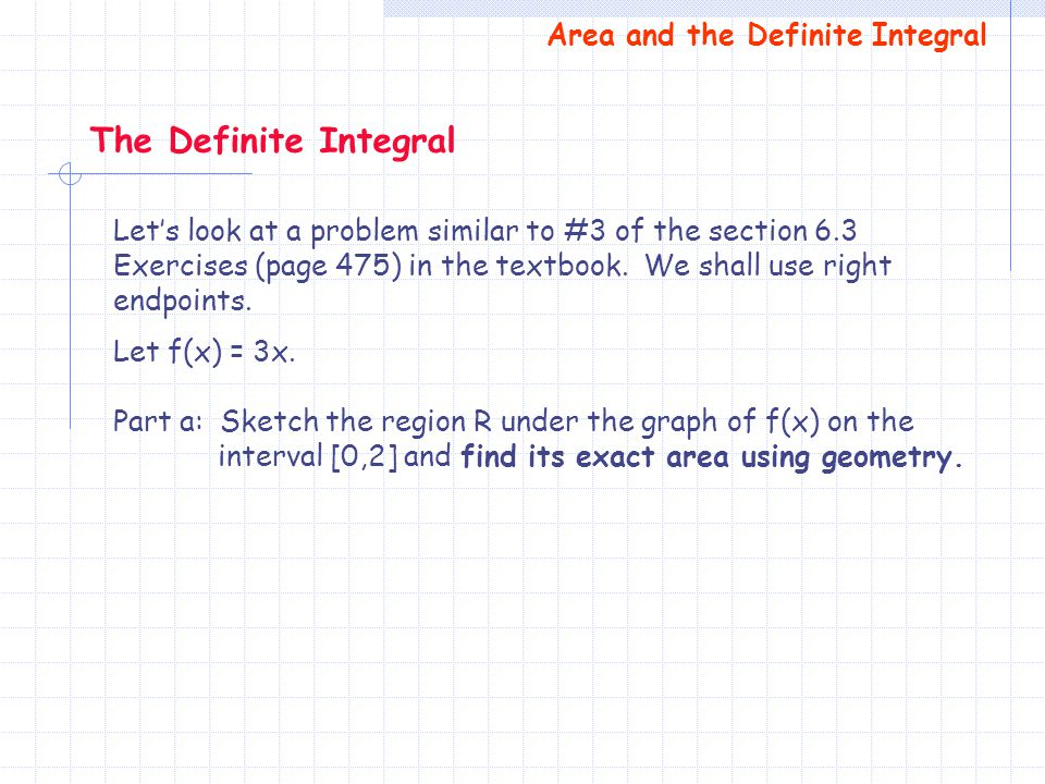 Lets look at a problem similar to #3 of the section 6.3 Exercises (page 475) in the textbook. We shall use right endpoints. Let f(x) = 3x. Part a: Ske
