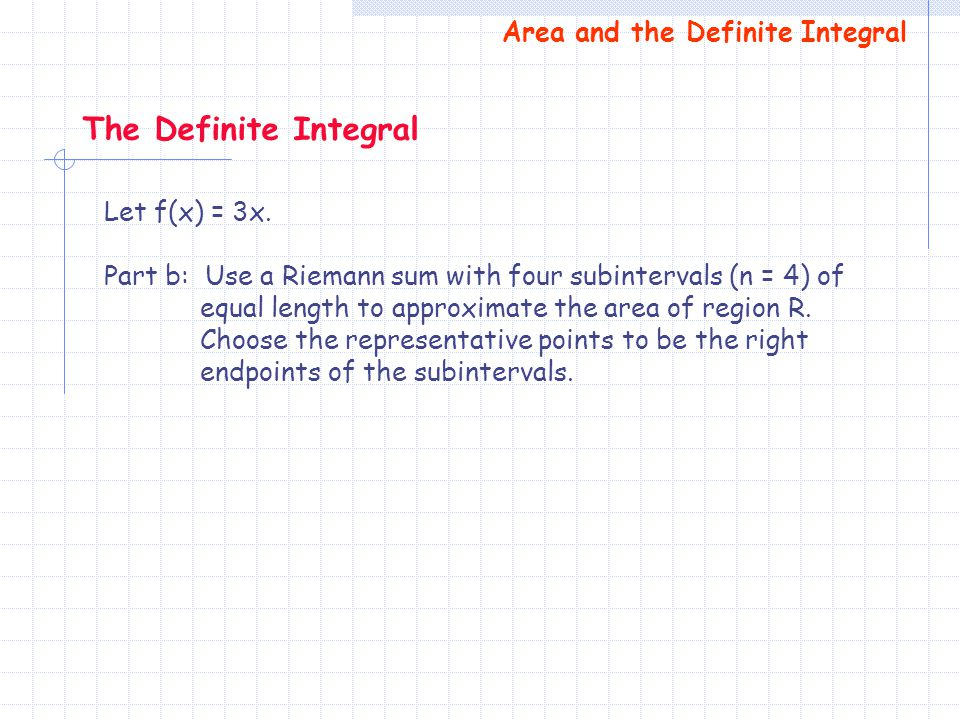 Let f(x) = 3x. Part b: Use a Riemann sum with four subintervals (n = 4) of equal length to approximate the area of region R. Choose the representative