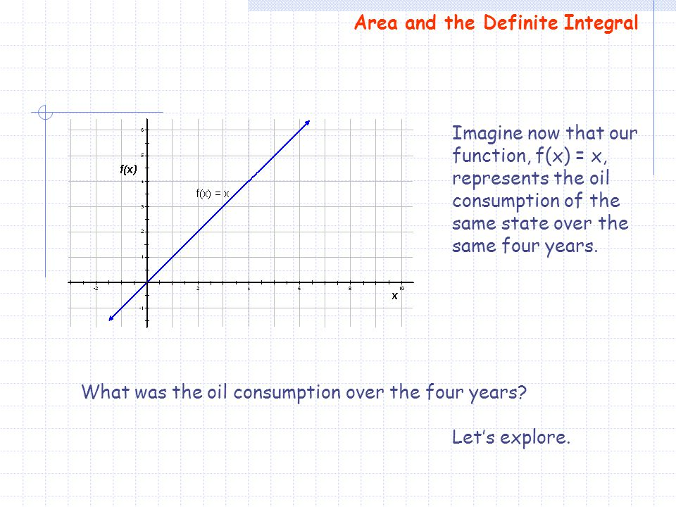 Area and the Definite Integral Imagine now that our function, f(x) = x, represents the oil consumption of the same state over the same four years. Wha