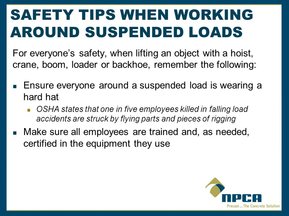SAFETY TIPS WHEN WORKING AROUND SUSPENDED LOADS For everyones safety, when lifting an object with a hoist, crane, boom, loader or backhoe, remember the following: A suspended load can be moved using a crane, forklift, hoist or tractor bucket However, dont forget that forklift masts and forks, hoists or empty buckets are also considered a suspended load It is best to use a 10 foot rule.