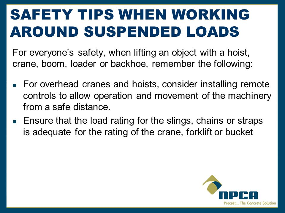 SAFETY TIPS WHEN WORKING AROUND SUSPENDED LOADS For everyones safety, when lifting an object with a hoist, crane, boom, loader or backhoe, remember the following: Ensure all slings, hoists, cranes and machinery components are inspected before use and in adherence with your preventative maintenance and manufacturers requirements Guard against shock loading by slowly taking up the slack in the load Never allow more than one person to control a lift or give signals to a crane or hoist operator, except to warn of a hazardous situation