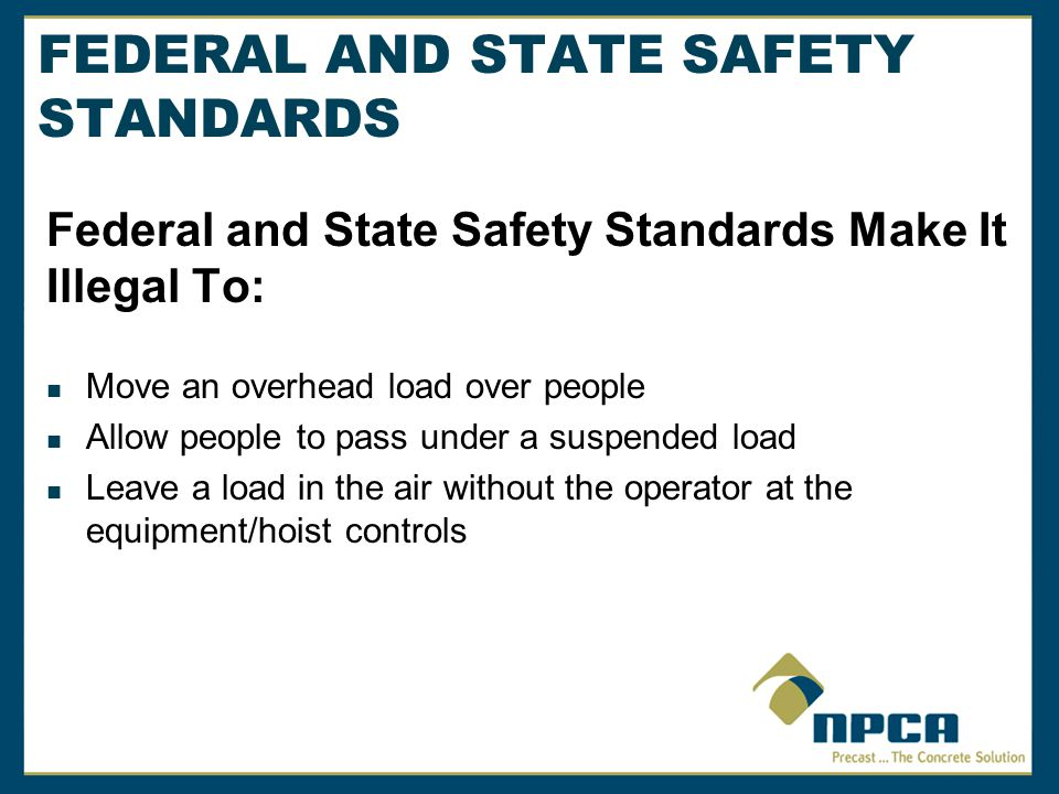 FEDERAL AND STATE SAFETY STANDARDS Federal and State Safety Standards Make It Illegal To: Move an overhead load over people Allow people to pass under