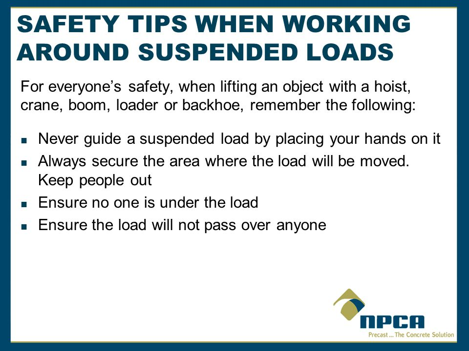 SAFETY TIPS WHEN WORKING AROUND SUSPENDED LOADS For everyones safety, when lifting an object with a hoist, crane, boom, loader or backhoe, remember the following: Ensure the signal person or riggers are always in clear view of the operator Use proper slings, lifting chains and/or hardware to support the load Always limit the load to the lowest rated part of the lifting system