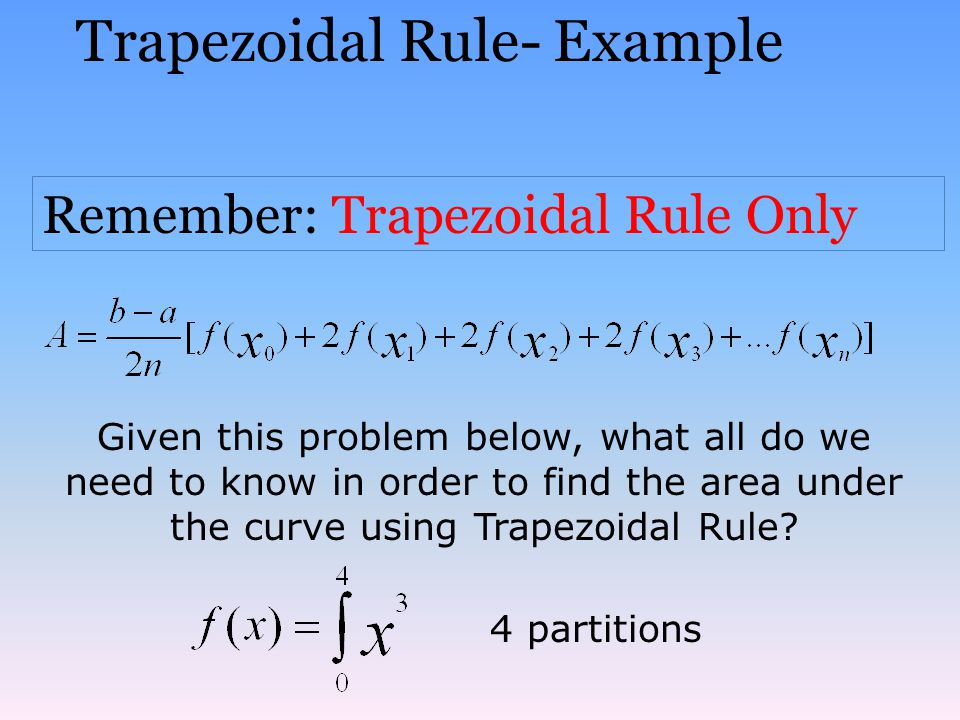 Trapezoidal Rule- Example Remember: Trapezoidal Rule Only Given this problem below, what all do we need to know in order to find the area under the cu