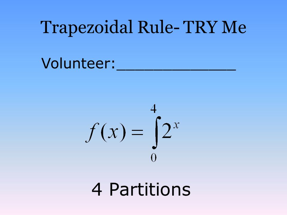 Trapezoidal Rule- TRY Me Volunteer:_____________ 4 Partitions