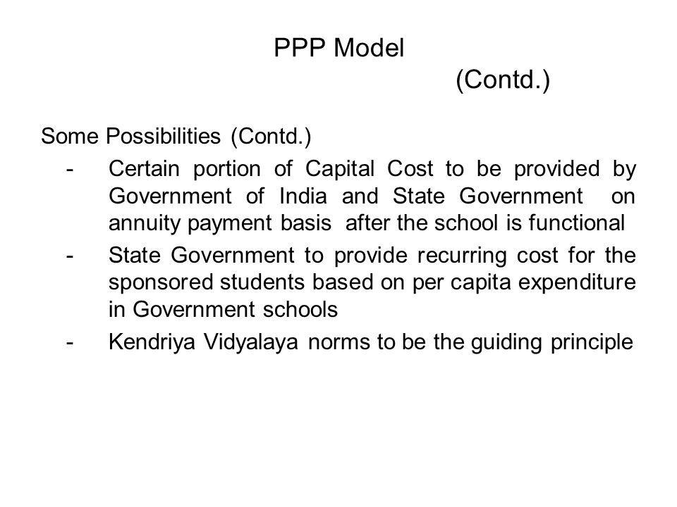 PPP Model (Contd.) Some Possibilities (Contd.) -Certain portion of Capital Cost to be provided by Government of India and State Government on annuity payment basis after the school is functional -State Government to provide recurring cost for the sponsored students based on per capita expenditure in Government schools -Kendriya Vidyalaya norms to be the guiding principle