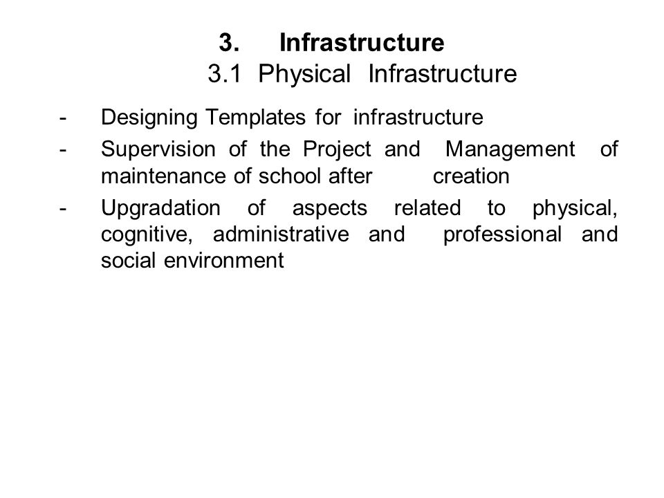 3.Infrastructure 3.1 Physical Infrastructure - Designing Templates for infrastructure -Supervision of the Project and Management of maintenance of school after creation -Upgradation of aspects related to physical, cognitive, administrative and professional and social environment