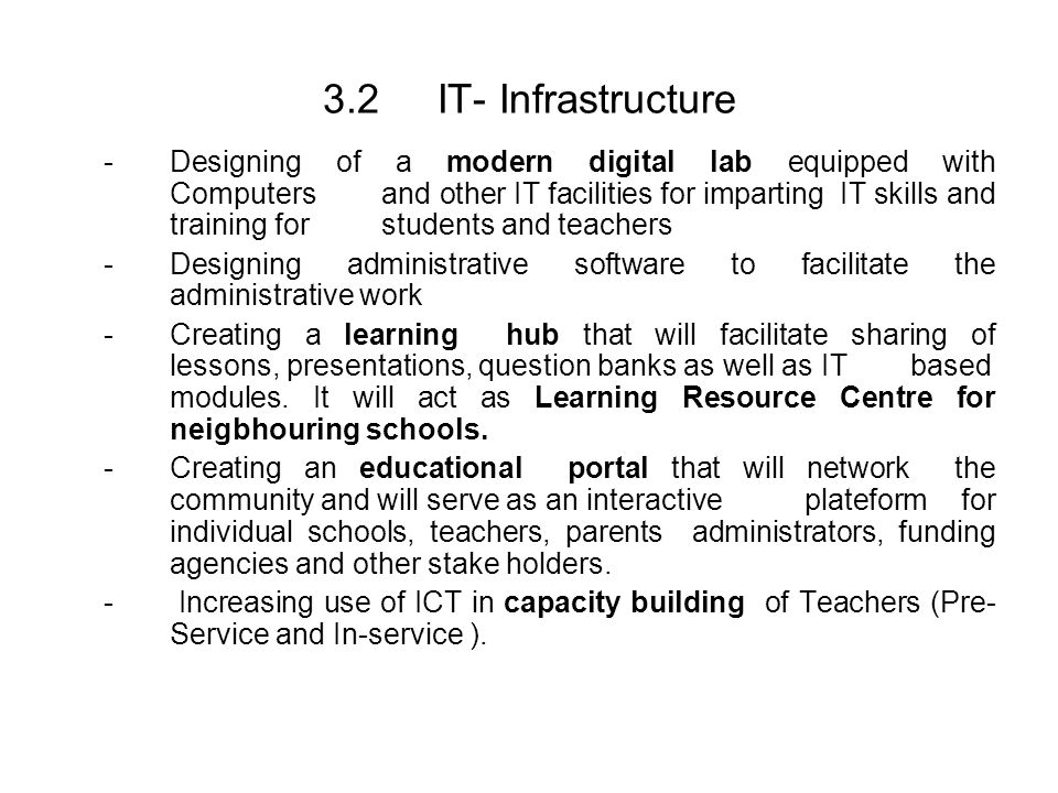 3.2 IT- Infrastructure -Designing of a modern digital lab equipped with Computers and other IT facilities for imparting IT skills and training for students and teachers -Designing administrative software to facilitate the administrative work -Creating a learning hub that will facilitate sharing of lessons, presentations, question banks as well as IT based modules.