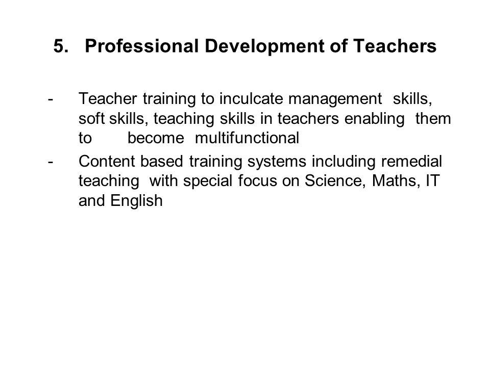5. Professional Development of Teachers -Teacher training to inculcate management skills, soft skills, teaching skills in teachers enabling them to be