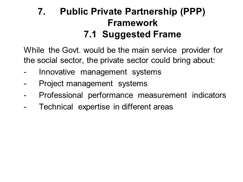 7.Public Private Partnership (PPP) Framework 7.1 Suggested Frame While the Govt. would be the main service provider for the social sector, the private