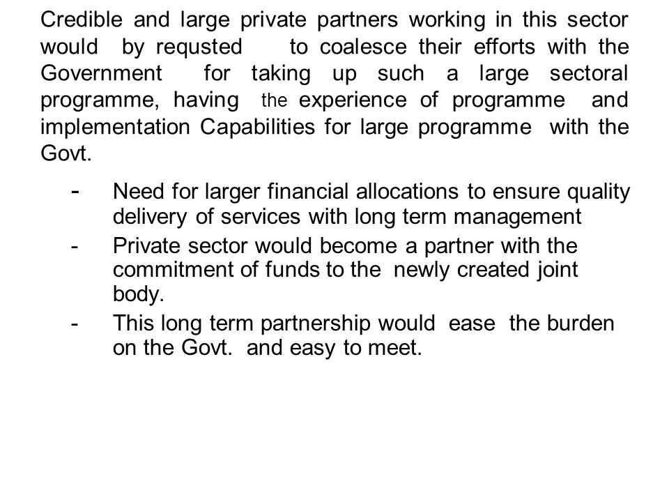 Credible and large private partners working in this sector would by requsted to coalesce their efforts with the Government for taking up such a large sectoral programme, having the experience of programme and implementation Capabilities for large programme with the Govt.