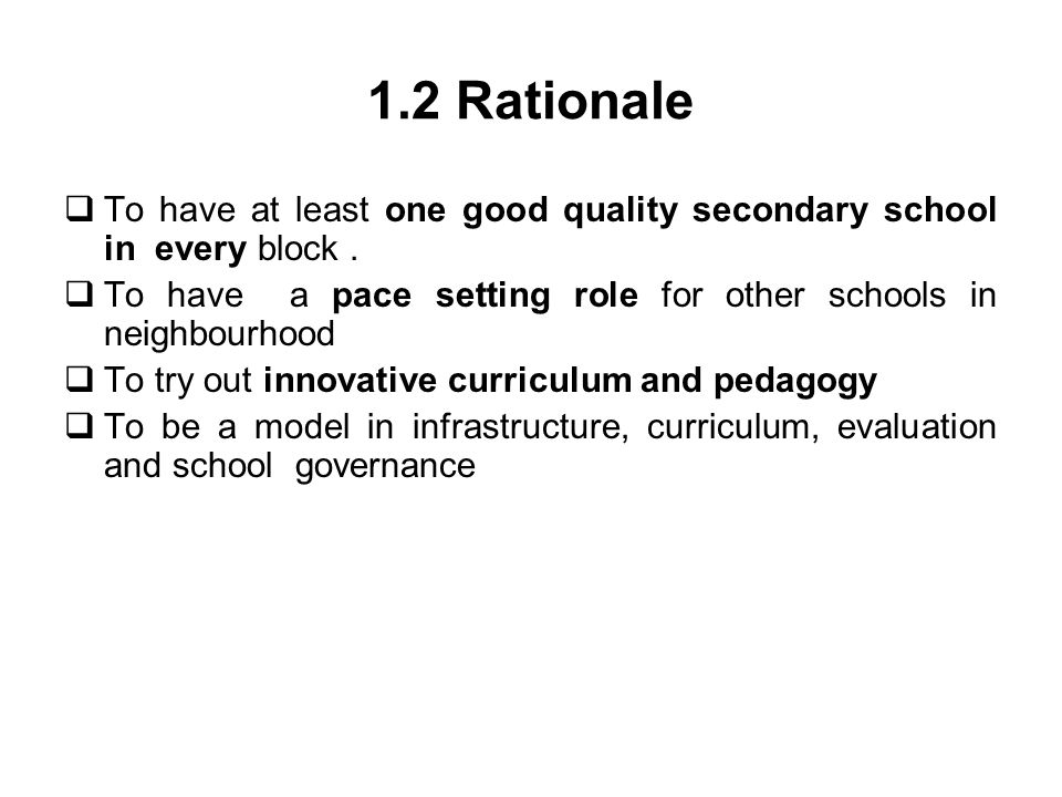 1.2 Rationale To have at least one good quality secondary school in every block. To have a pace setting role for other schools in neighbourhood To try