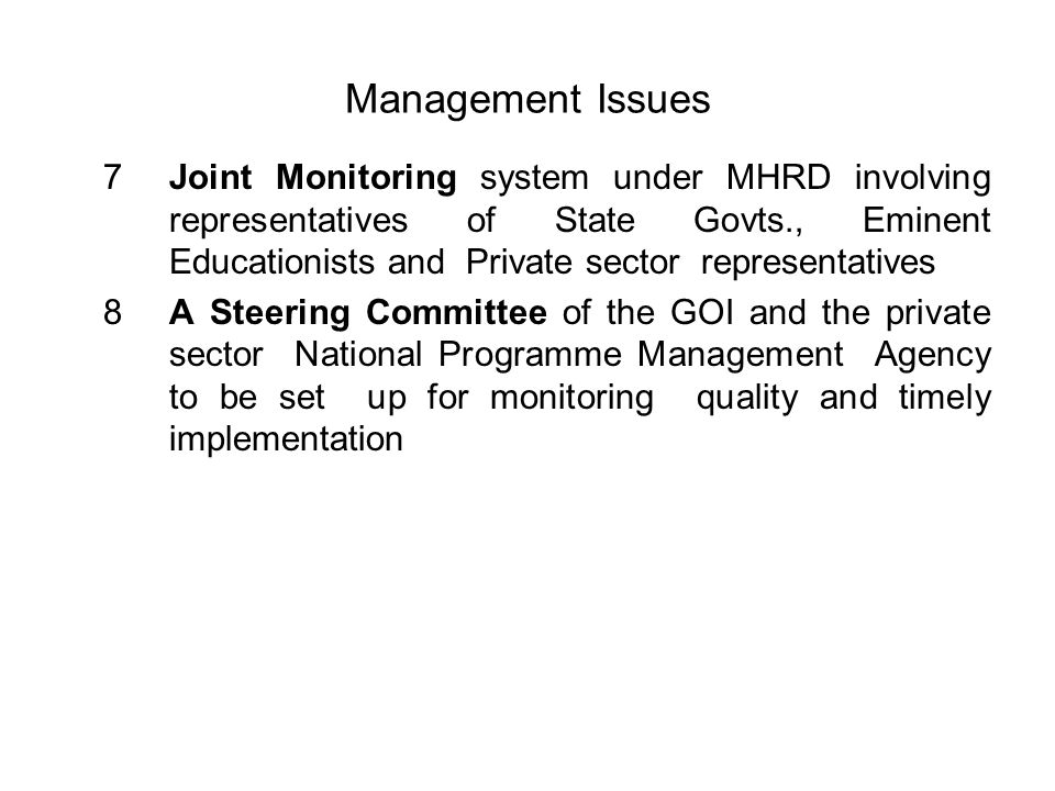 Management Issues 7Joint Monitoring system under MHRD involving representatives of State Govts., Eminent Educationists and Private sector representatives 8A Steering Committee of the GOI and the private sector National Programme Management Agency to be set up for monitoring quality and timely implementation