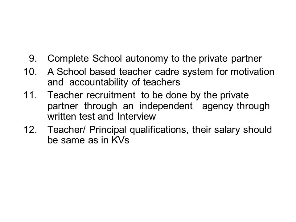 9.Complete School autonomy to the private partner 10.A School based teacher cadre system for motivation and accountability of teachers 11.Teacher recruitment to be done by the private partner through an independent agency through written test and Interview 12.Teacher/ Principal qualifications, their salary should be same as in KVs